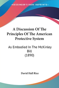 A Discussion Of The Principles Of The American Protective System: As Embodied In The McKinley Bill (1890), David Hall Rice обложка-превью