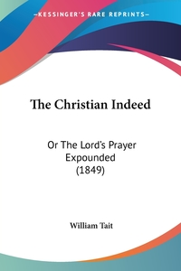 The Christian Indeed: Or The Lord's Prayer Expounded (1849), William Tait обложка-превью