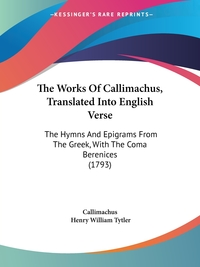 The Works Of Callimachus, Translated Into English Verse: The Hymns And Epigrams From The Greek, With The Coma Berenices (1793), Callimachus обложка-превью