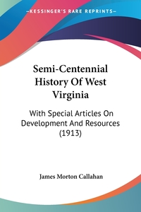 Semi-Centennial History Of West Virginia: With Special Articles On Development And Resources (1913), James Morton Callahan обложка-превью