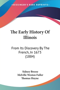 The Early History Of Illinois: From Its Discovery By The French, In 1673 (1884), Sidney Breese, Melville Weston Fuller, Thomas Hoyne обложка-превью