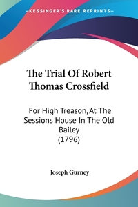 The Trial Of Robert Thomas Crossfield: For High Treason, At The Sessions House In The Old Bailey (1796), Joseph Gurney обложка-превью