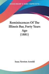 Reminiscences Of The Illinois Bar, Forty Years Ago (1881), Isaac Newton Arnold обложка-превью