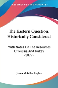 The Eastern Question, Historically Considered: With Notes On The Resources Of Russia And Turkey (1877), James McKellar Bugbee обложка-превью
