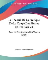 La Theorie De La Pratique De La Coupe Des Pierres Et Des Bois V3: Pour La Construction Des Voutes (1739), Amedee Francois Frezier обложка-превью