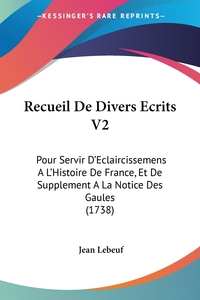 Recueil De Divers Ecrits V2: Pour Servir D'Eclaircissemens A L'Histoire De France, Et De Supplement A La Notice Des Gaules (1738), Jean Lebeuf обложка-превью