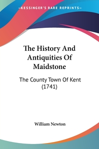 The History And Antiquities Of Maidstone: The County Town Of Kent (1741), William Newton обложка-превью