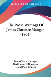 The Prose Writings Of James Clarence Mangan (1904), James Clarence Mangan, David James O'donoghue, Lionel Pigot Johnson обложка-превью