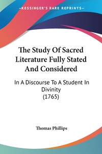 The Study Of Sacred Literature Fully Stated And Considered: In A Discourse To A Student In Divinity (1765), Thomas Phillips обложка-превью