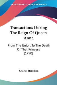 Transactions During The Reign Of Queen Anne: From The Union, To The Death Of That Princess (1790), Charles Hamilton обложка-превью