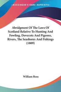 Abridgment Of The Laws Of Scotland Relative To Hunting And Fowling, Dovecots And Pigeons, Rivers, The Seashores And Fishings (1809), William Ross обложка-превью