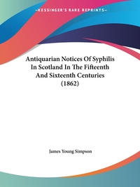 Antiquarian Notices Of Syphilis In Scotland In The Fifteenth And Sixteenth Centuries (1862), James Young Simpson обложка-превью