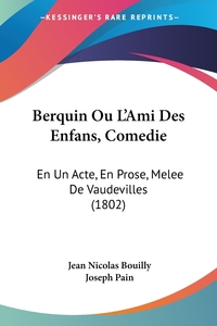 Berquin Ou L'Ami Des Enfans, Comedie: En Un Acte, En Prose, Melee De Vaudevilles (1802), Jean Nicolas Bouilly, Joseph Pain обложка-превью