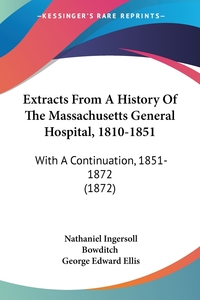 Extracts From A History Of The Massachusetts General Hospital, 1810-1851: With A Continuation, 1851-1872 (1872), Nathaniel Ingersoll Bowditch, George Edward Ellis обложка-превью