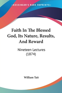 Faith In The Blessed God, Its Nature, Results, And Reward: Nineteen Lectures (1874), William Tait обложка-превью
