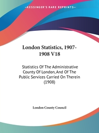 London Statistics, 1907-1908 V18: Statistics Of The Administrative County Of London, And Of The Public Services Carried On Therein (1908), London County Council обложка-превью