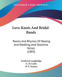 Love-Knots And Bridal-Bands: Poems And Rhymes Of Wooing And Wedding, And Valentine Verses (1883), Frederick Langbridge, G. D. Leslie, W. F. Yeames обложка-превью