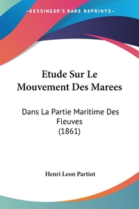 Etude Sur Le Mouvement Des Marees: Dans La Partie Maritime Des Fleuves (1861), Henri Leon Partiot обложка-превью