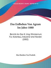 Das Erdbeben Von Agram Im Jahre 1880: Bericht An Das K. Ung. Ministerium Fur Ackerbau, Industrie Und Handel (1882), Max Hantken Von Prudnik обложка-превью