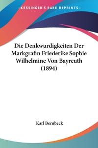 Книга под заказ: «Die Denkwurdigkeiten Der Markgrafin Friederike Sophie Wilhelmine Von Bayreuth (1894)»