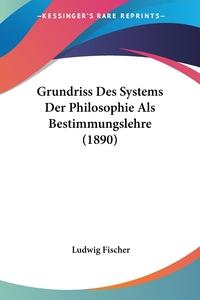 Книга под заказ: «Grundriss Des Systems Der Philosophie Als Bestimmungslehre (1890)»