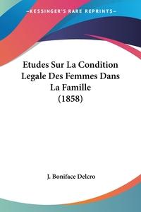Etudes Sur La Condition Legale Des Femmes Dans La Famille (1858), J. Boniface Delcro обложка-превью