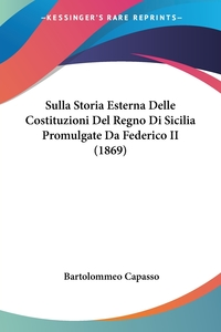 Книга под заказ: «Sulla Storia Esterna Delle Costituzioni Del Regno Di Sicilia Promulgate Da Federico II (1869)»