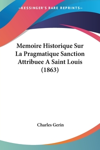 Книга под заказ: «Memoire Historique Sur La Pragmatique Sanction Attribuee A Saint Louis (1863)»
