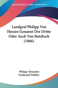Книга под заказ: «Landgraf Philipp Von Hessen Genannt Der Dritte Oder Auch Von Butzbach (1866)»