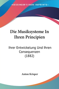 Die Musiksysteme In Ihren Principien: Ihrer Entwickelung Und Ihren Consequenzen (1882), Anton Krisper обложка-превью
