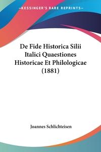 Книга под заказ: «De Fide Historica Silii Italici Quaestiones Historicae Et Philologicae (1881)»
