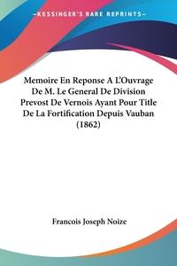 Книга под заказ: «Memoire En Reponse A L'Ouvrage De M. Le General De Division Prevost De Vernois Ayant Pour Title De La Fortification Depuis Vauban (1862)»