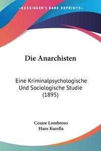 Die Anarchisten: Eine Kriminalpsychologische Und Sociologische Studie (1895), Cesare Lombroso, Hans Kurella обложка-превью