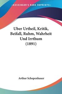 Книга под заказ: «Uber Urtheil, Kritik, Beifall, Ruhm, Wahrheit Und Irrthum (1891)»