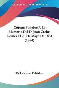 Книга под заказ: «Corona Funebre A La Memoria Del D. Juan Carlos Gomez El 25 De Mayo De 1884 (1884)»