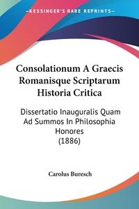 Consolationum A Graecis Romanisque Scriptarum Historia Critica: Dissertatio Inauguralis Quam Ad Summos In Philosophia Honores (1886), Carolus Buresch обложка-превью