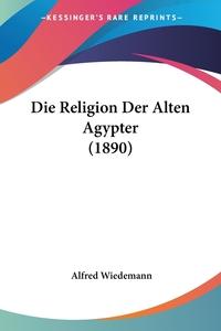 Книга под заказ: «Die Religion Der Alten Agypter (1890)»
