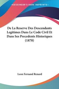 Книга под заказ: «De La Reserve Des Descendants Legitimes Dans Le Code Civil Et Dans Ses Precedents Historiques (1878)»