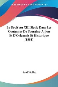 Книга под заказ: «Le Droit Au XIII Siecle Dans Les Coutumes De Touraine-Anjou Et D'Orleanais Et Historique (1881)»