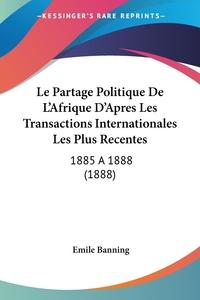 Книга под заказ: «Le Partage Politique De L'Afrique D'Apres Les Transactions Internationales Les Plus Recentes»