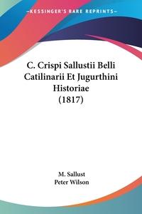 Книга под заказ: «C. Crispi Sallustii Belli Catilinarii Et Jugurthini Historiae (1817)»
