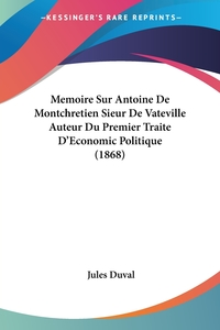 Книга под заказ: «Memoire Sur Antoine De Montchretien Sieur De Vateville Auteur Du Premier Traite D'Economic Politique (1868)»