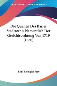 Книга под заказ: «Die Quellen Des Basler Stadtrechts Namentlich Der Gerichtsordnung Von 1719 (1830)»
