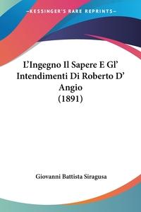 Книга под заказ: «L'Ingegno Il Sapere E Gl' Intendimenti Di Roberto D' Angio (1891)»