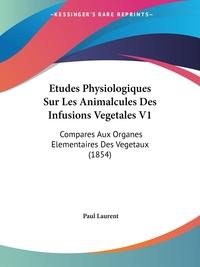 Etudes Physiologiques Sur Les Animalcules Des Infusions Vegetales V1: Compares Aux Organes Elementaires Des Vegetaux (1854), Paul Laurent обложка-превью