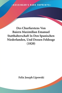 Книга под заказ: «Des Churfurstens Von Baiern Maximilian Emanuel Statthalterschaft In Den Spanischen Niederlanden, Und Dessen Feldzuge (1820)»