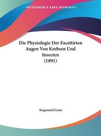 Книга под заказ: «Die Physiologie Der Facettirten Augen Von Krebsen Und Insecten (1891)»