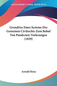 Grundriss Eines Systems Des Gemeinen Civilrechts Zum Behuf Von Pandecten-Vorlesungen (1839), Arnold Heise обложка-превью