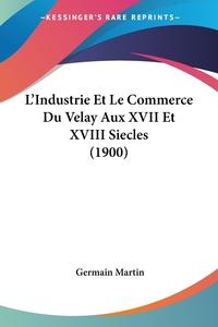 Книга под заказ: «L'Industrie Et Le Commerce Du Velay Aux XVII Et XVIII Siecles (1900)»