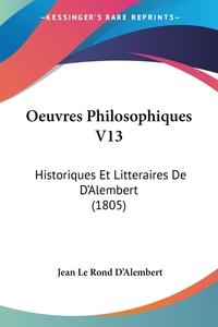 Oeuvres Philosophiques V13: Historiques Et Litteraires De D'Alembert (1805), Jean le Rond d'Alembert обложка-превью